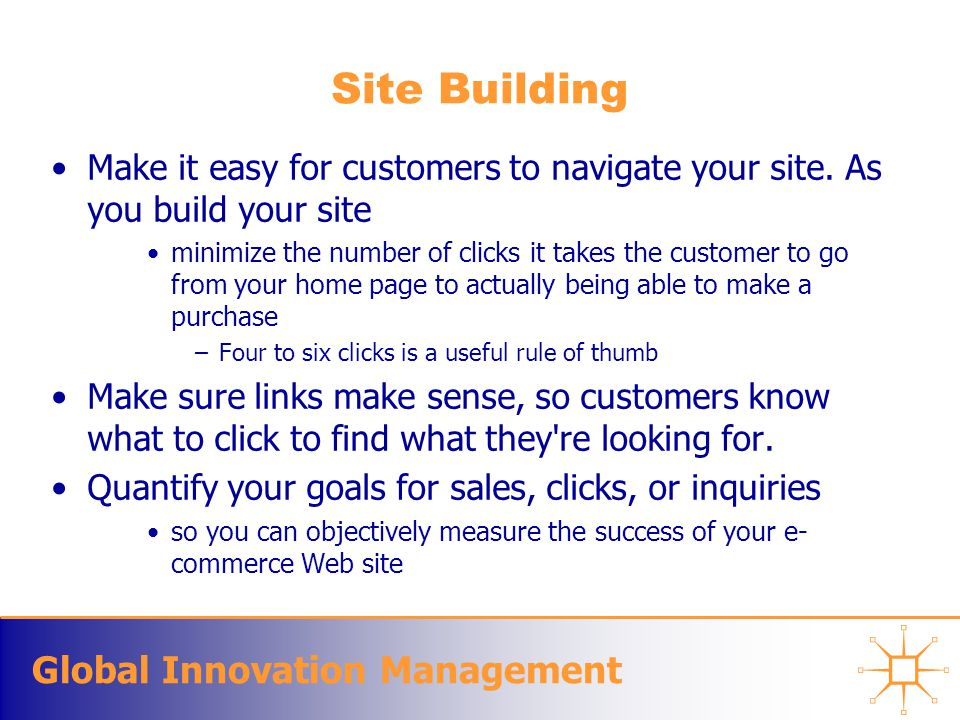 Global Innovation Management Site Building Make it easy for customers to navigate your site. As you build your site minimize the number of clicks it t
