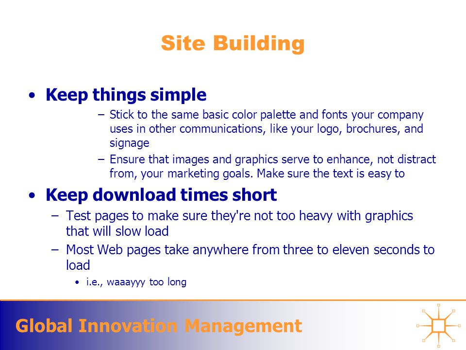 Global Innovation Management Site Building Keep things simple –Stick to the same basic color palette and fonts your company uses in other communicatio