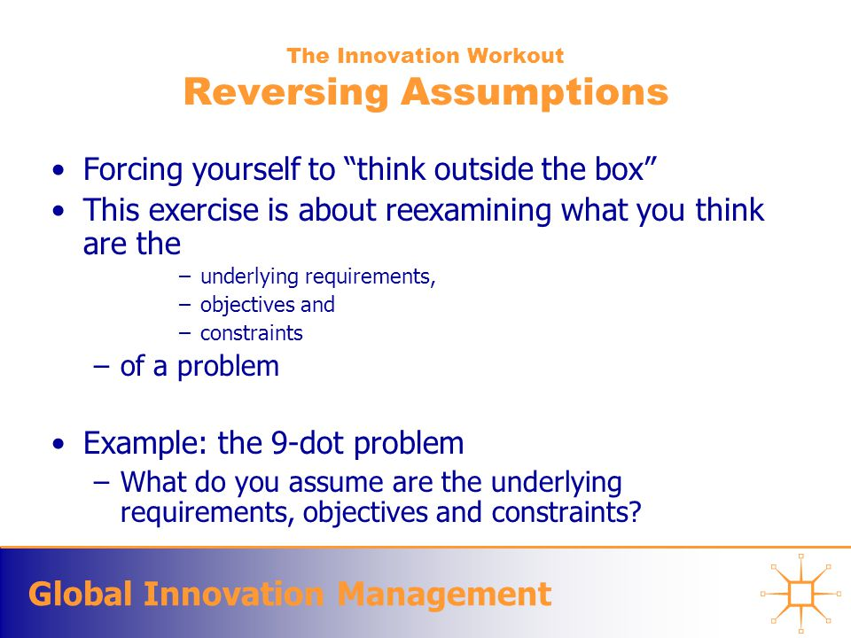 Global Innovation Management The Innovation Workout Reversing Assumptions Forcing yourself to think outside the box This exercise is about reexamining what you think are the –underlying requirements, –objectives and –constraints –of a problem Example: the 9-dot problem –What do you assume are the underlying requirements, objectives and constraints