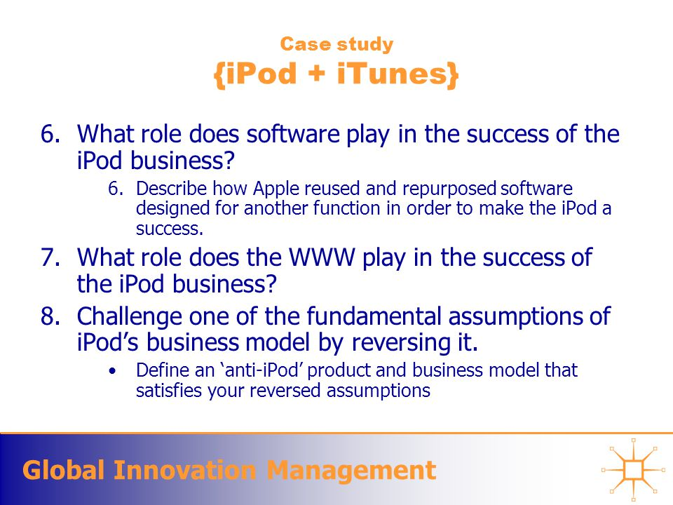 Global Innovation Management Case study {iPod + iTunes} 6.What role does software play in the success of the iPod business? 6.Describe how Apple reuse