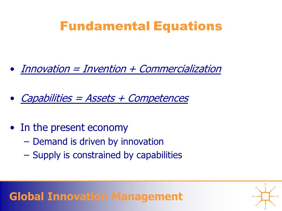 Global Innovation Management Understanding Innovation Innovation occurs on; –Technology –Market channels and packaging of technology –Architectural rearrangement of existing components –Integration of new component technologies Theories and frameworks precede and motivate commercialization of technology Business models and figures of merit precede innovation