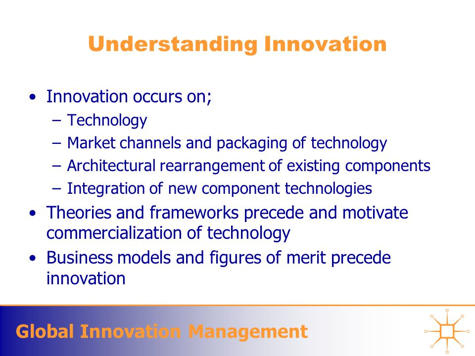 Global Innovation Management Innovation = Change Change management is an essential part of innovation management –Change destroys old competitive advantages, And introduces new ones Success requires: –Ability to collect and use information about the competitive environment –The nature of information that can be scanned from the environment