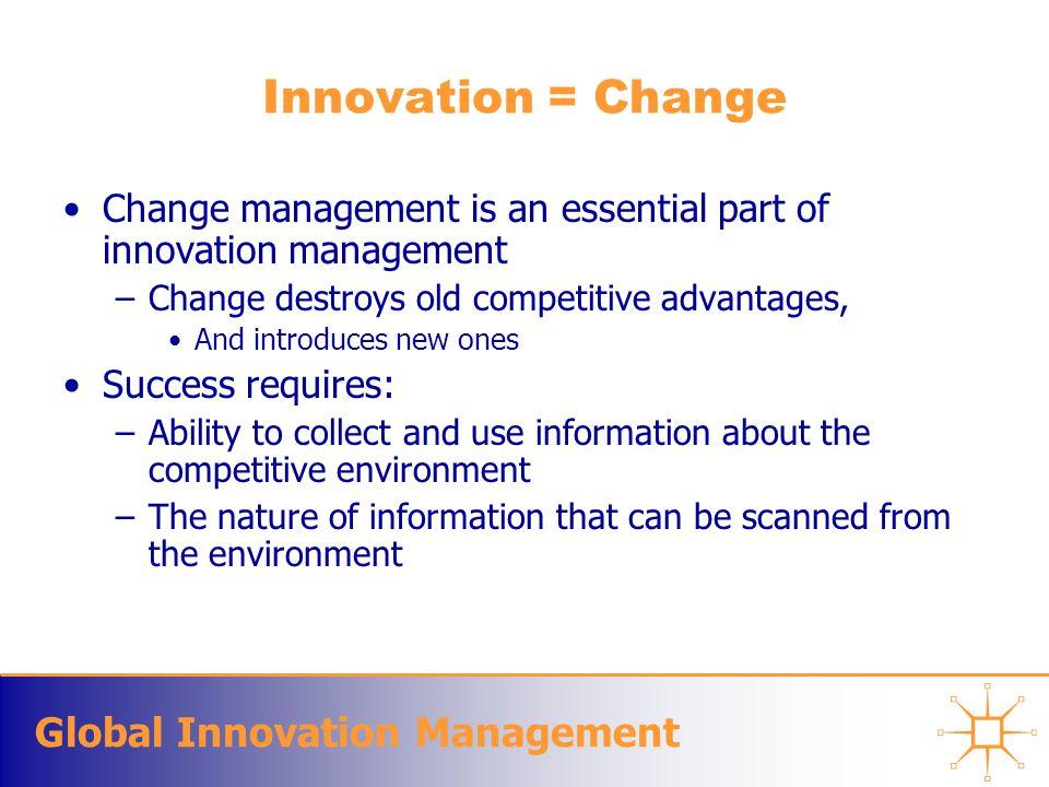 Global Innovation Management Innovation = Change Change management is an essential part of innovation management –Change destroys old competitive adva