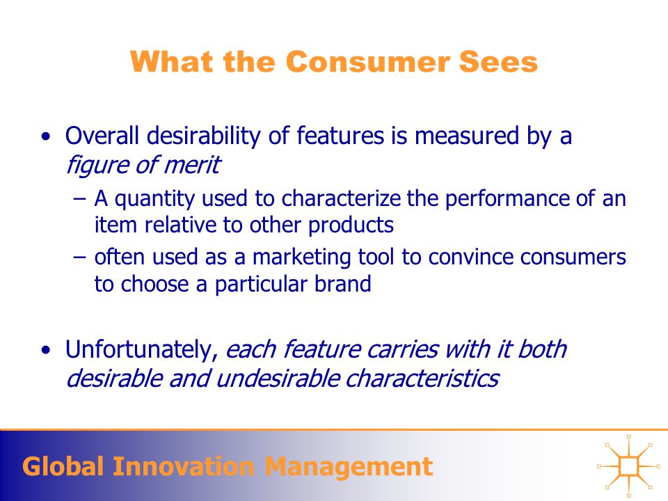 Global Innovation Management What the Consumer Sees Overall desirability of features is measured by a figure of merit –A quantity used to characterize