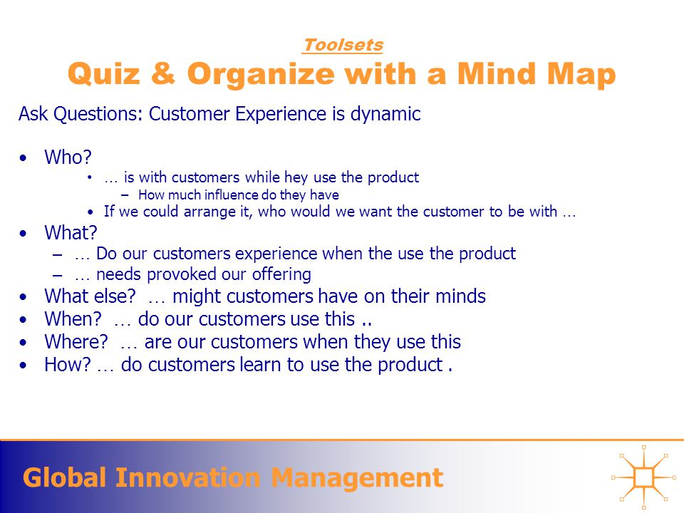 Global Innovation Management Toolsets Quiz & Organize with a Mind Map Ask Questions: Customer Experience is dynamic Who.