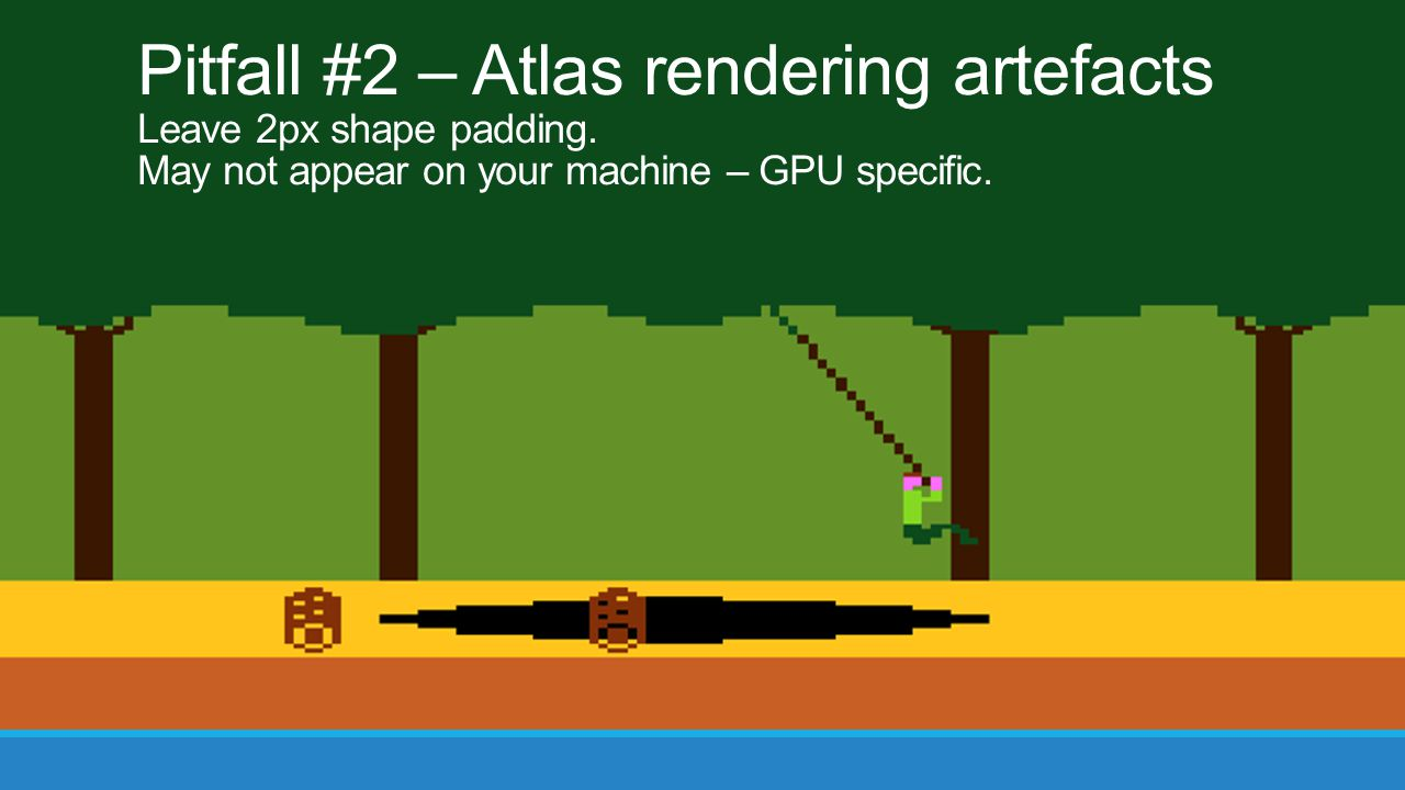 Pitfall #2 – Atlas rendering artefacts Leave 2px shape padding. May not appear on your machine – GPU specific.