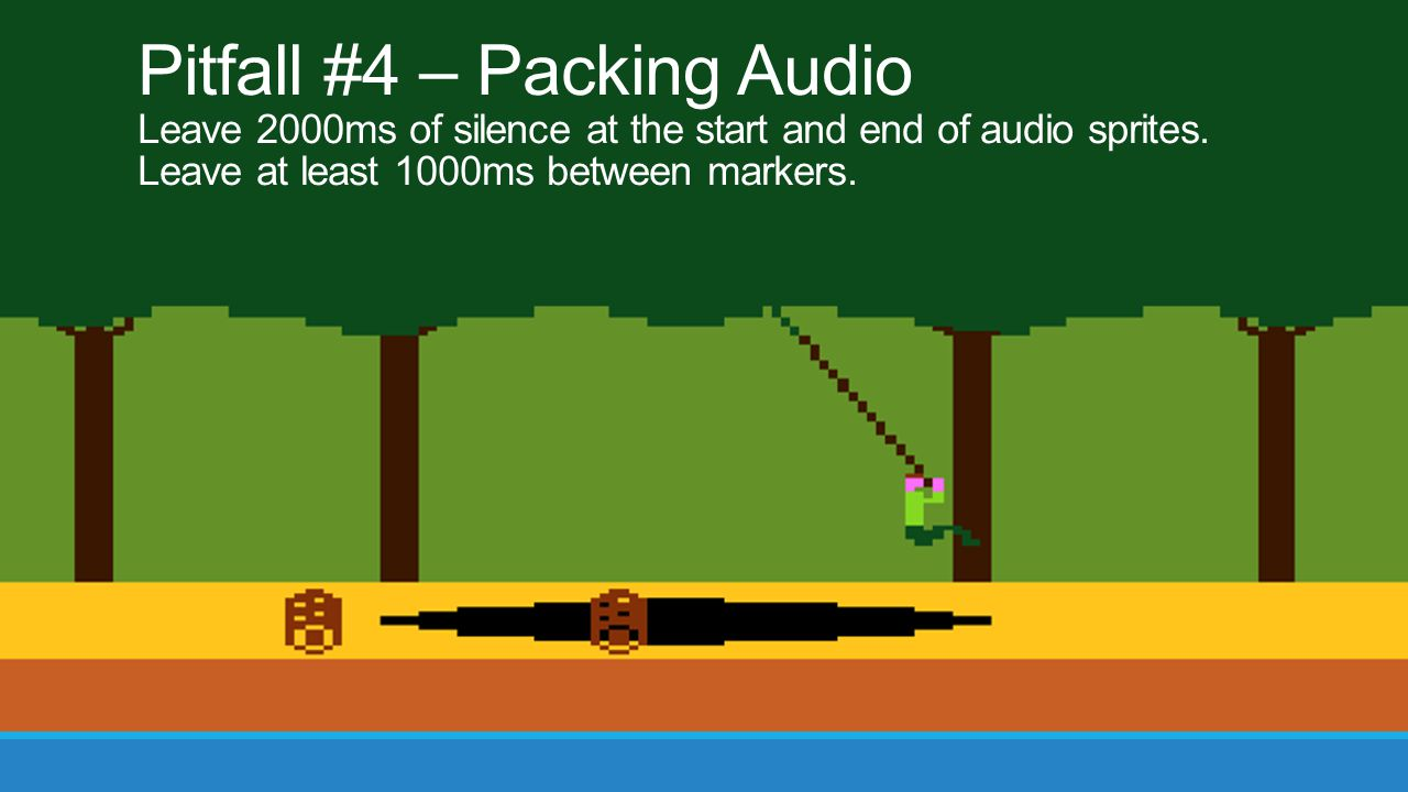 Pitfall #4 – Packing Audio Leave 2000ms of silence at the start and end of audio sprites. Leave at least 1000ms between markers.