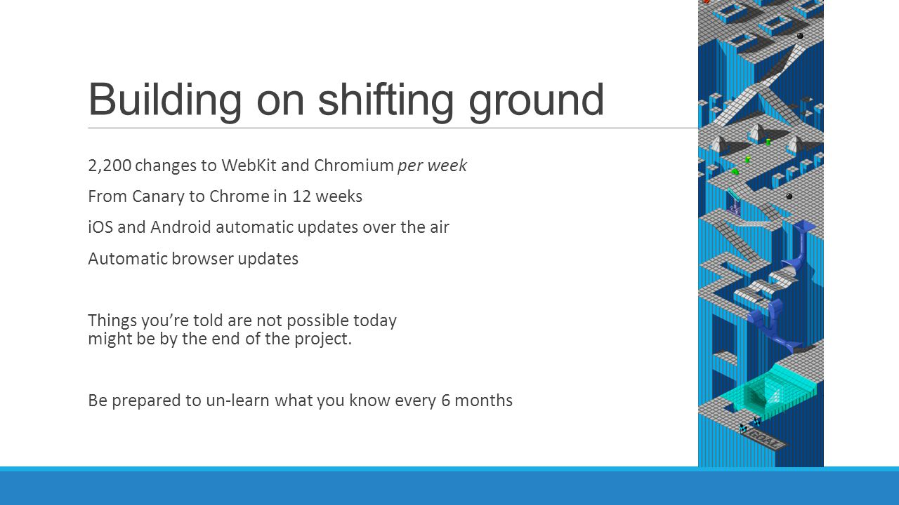 Building on shifting ground 2,200 changes to WebKit and Chromium per week From Canary to Chrome in 12 weeks iOS and Android automatic updates over the