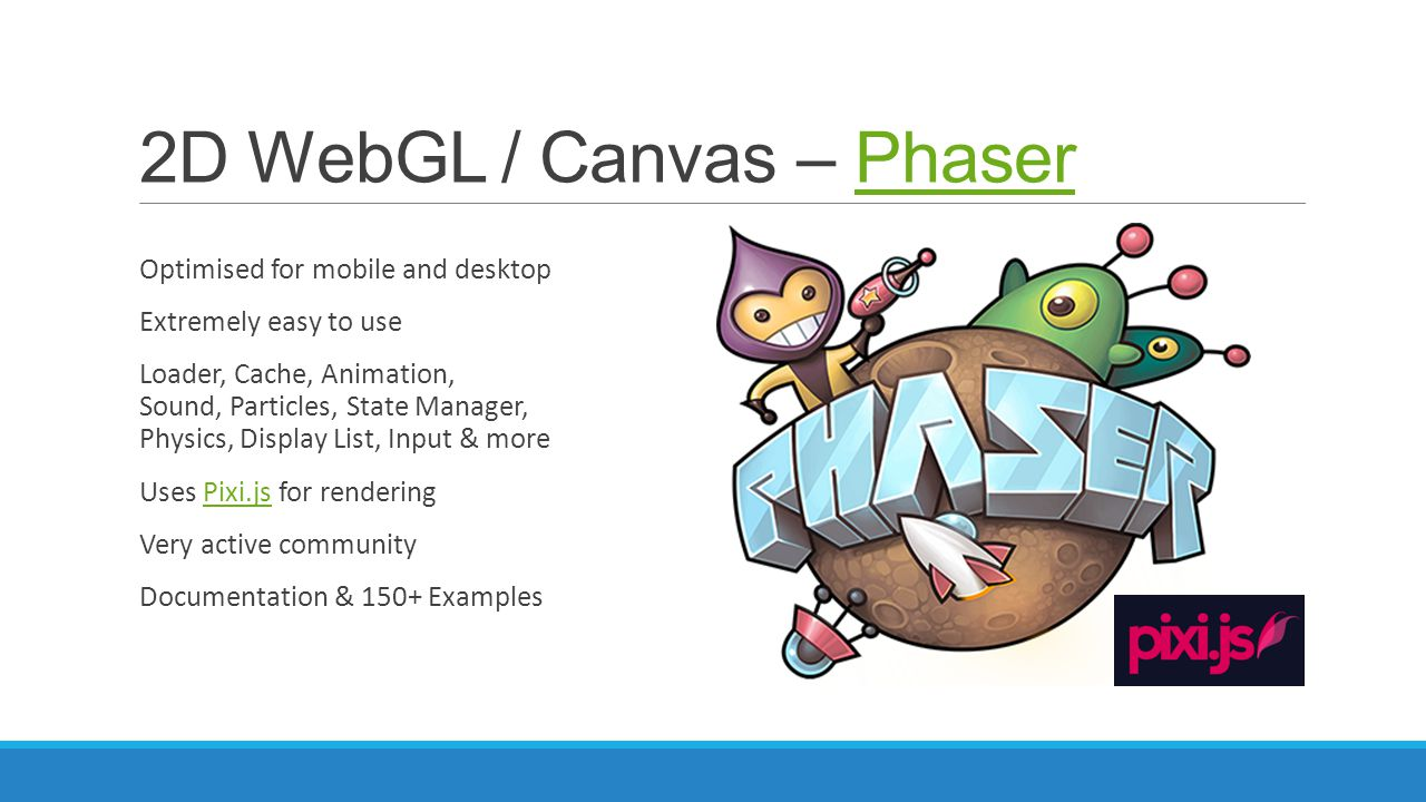 2D WebGL / Canvas – PhaserPhaser Optimised for mobile and desktop Extremely easy to use Loader, Cache, Animation, Sound, Particles, State Manager, Phy