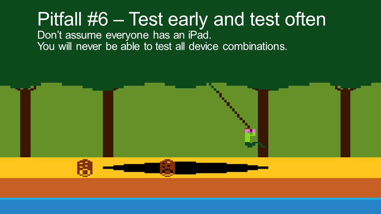 Pitfall #6 – Test early and test often Don't assume everyone has an iPad. You will never be able to test all device combinations.