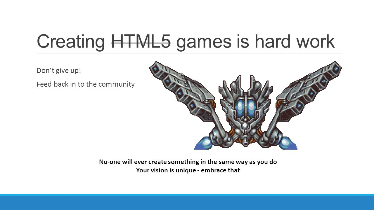 Creating HTML5 games is hard work Don't give up! Feed back in to the community No-one will ever create something in the same way as you do Your vision