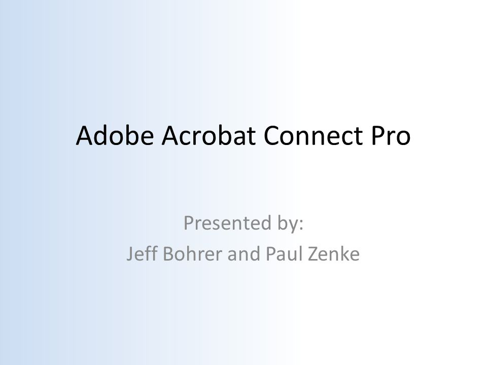 Adobe Acrobat Connect Pro Presented by: Jeff Bohrer and Paul Zenke