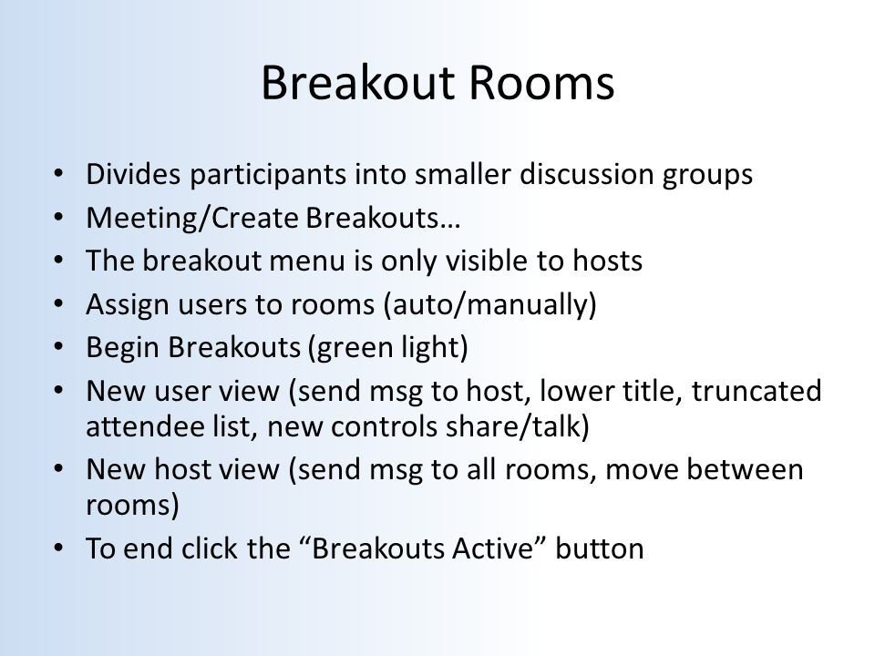 Breakout Rooms Divides participants into smaller discussion groups Meeting/Create Breakouts… The breakout menu is only visible to hosts Assign users to rooms (auto/manually) Begin Breakouts (green light) New user view (send msg to host, lower title, truncated attendee list, new controls share/talk) New host view (send msg to all rooms, move between rooms) To end click the Breakouts Active button