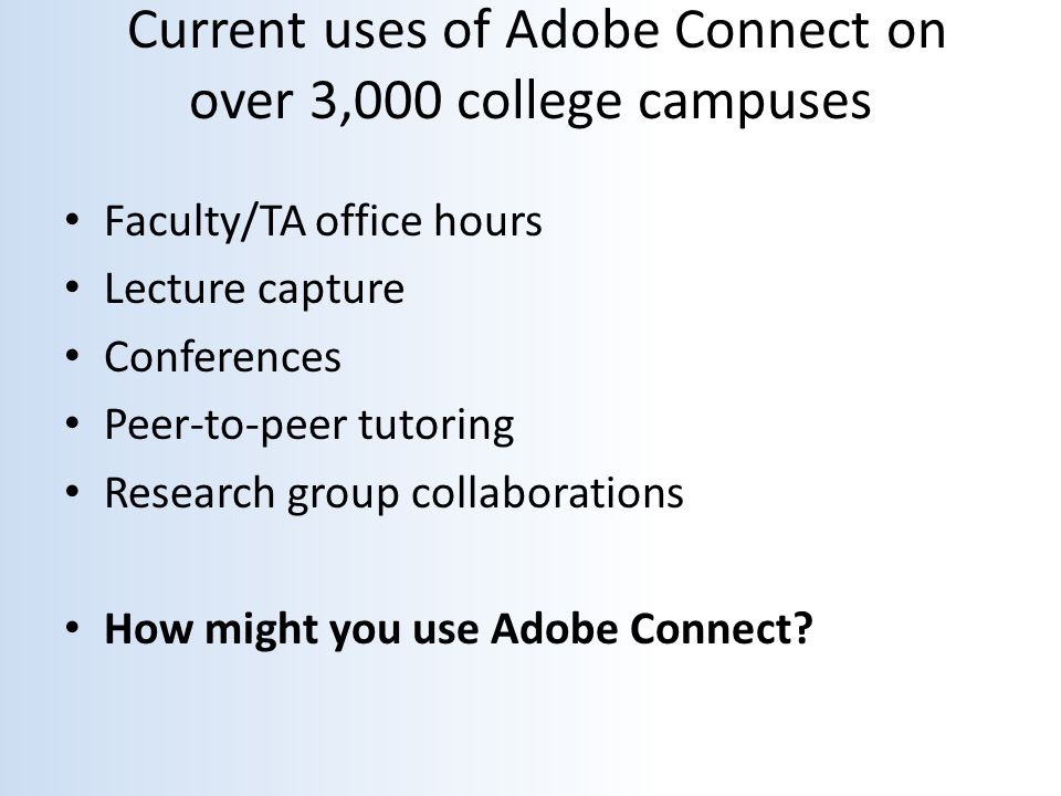 Current uses of Adobe Connect on over 3,000 college campuses Faculty/TA office hours Lecture capture Conferences Peer-to-peer tutoring Research group collaborations How might you use Adobe Connect