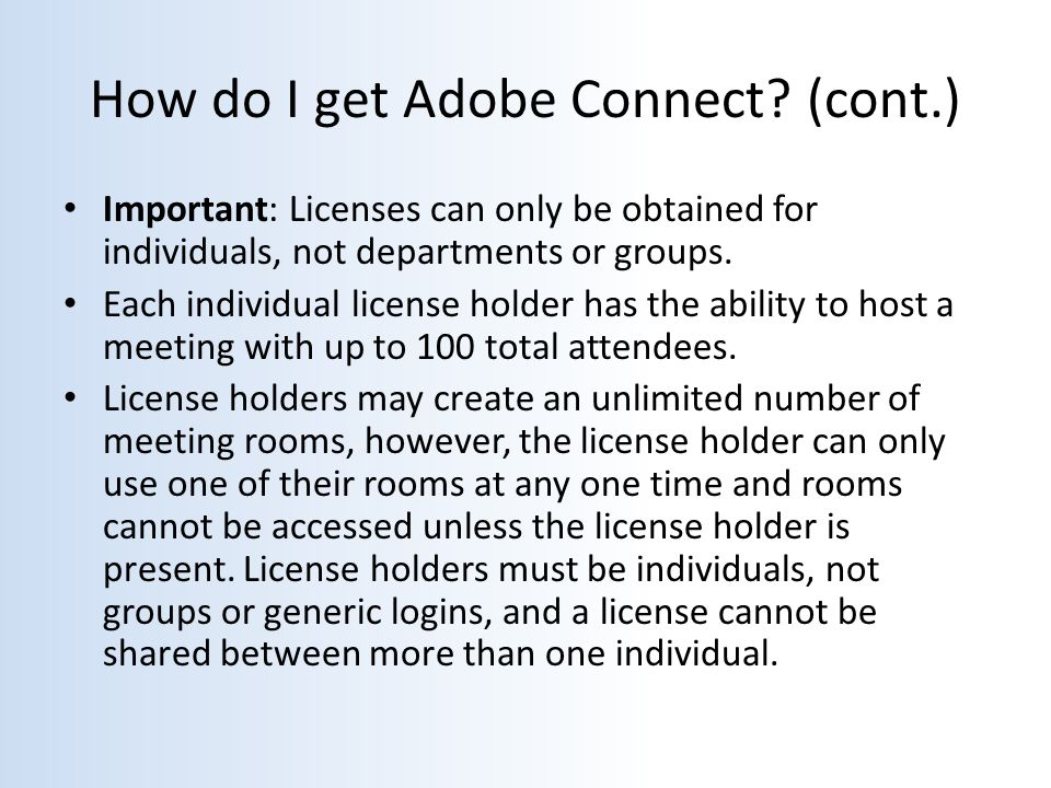 How do I get Adobe Connect? (cont.) Important: Licenses can only be obtained for individuals, not departments or groups. Each individual license holde