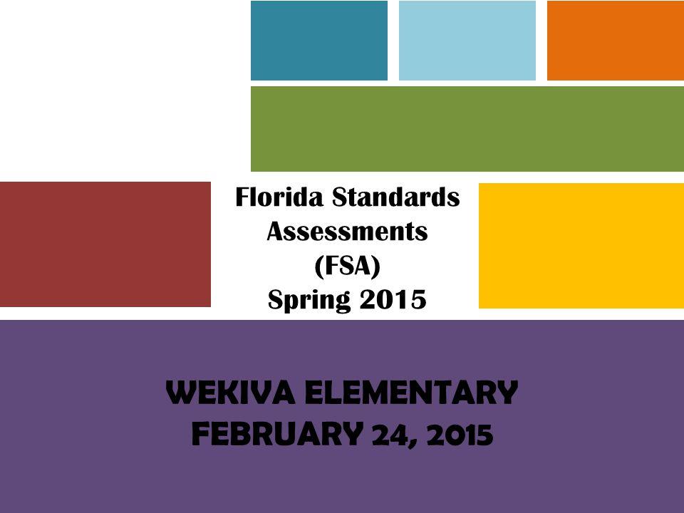 Florida Standards Assessments (FSA) Spring 2015 WEKIVA ELEMENTARY FEBRUARY 24, 2015