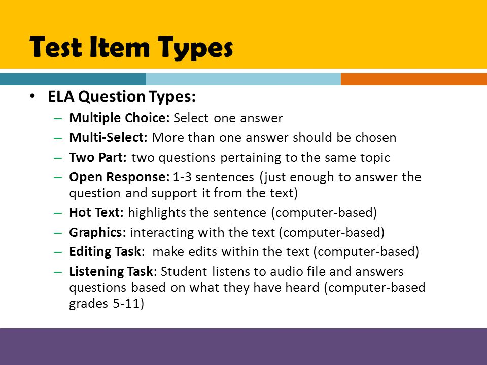 Test Item Types ELA Question Types: – Multiple Choice: Select one answer – Multi-Select: More than one answer should be chosen – Two Part: two questio