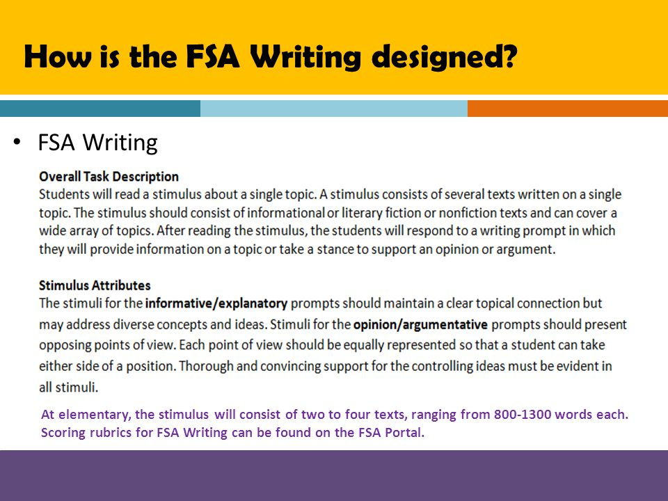 FSA Writing How is the FSA Writing designed? At elementary, the stimulus will consist of two to four texts, ranging from 800-1300 words each. Scoring