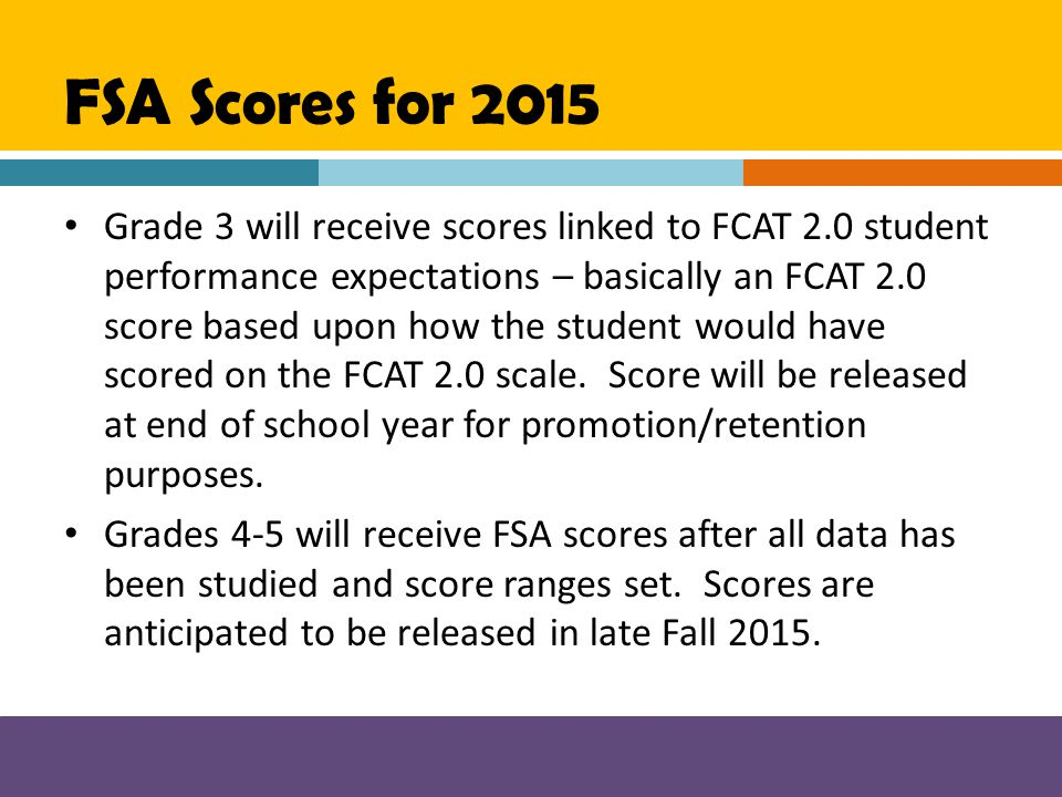 FSA Scores for 2015 Grade 3 will receive scores linked to FCAT 2.0 student performance expectations – basically an FCAT 2.0 score based upon how the s