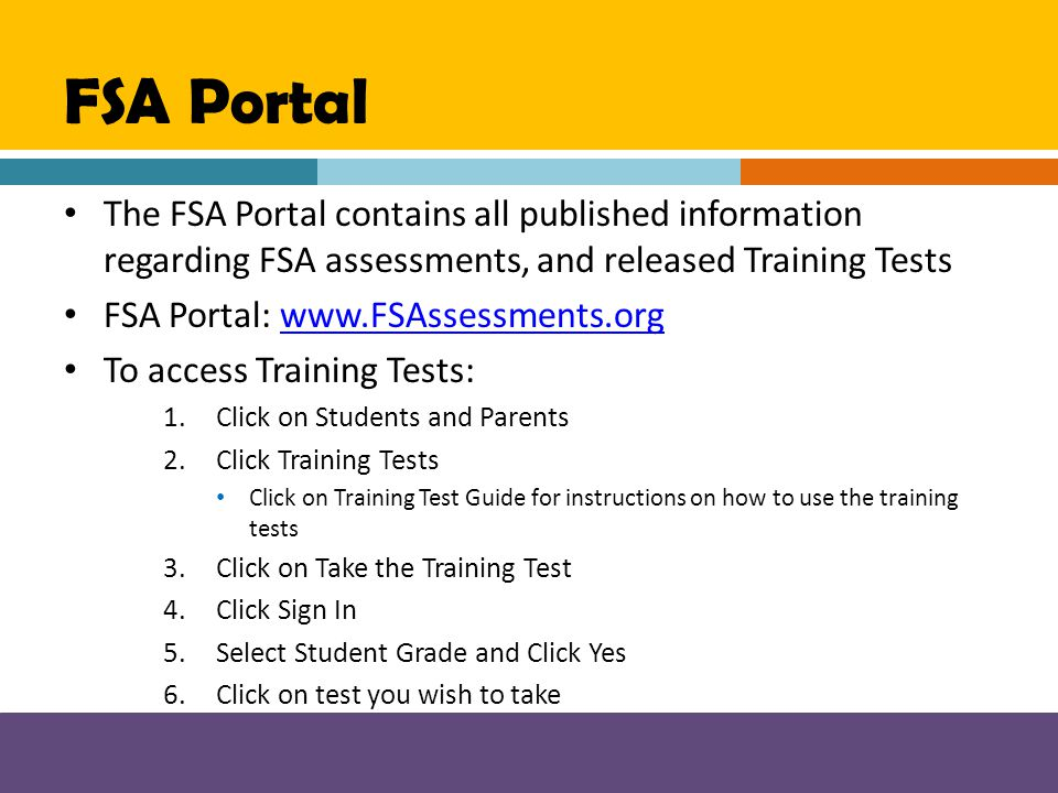 FSA Portal The FSA Portal contains all published information regarding FSA assessments, and released Training Tests FSA Portal: www.FSAssessments.orgw