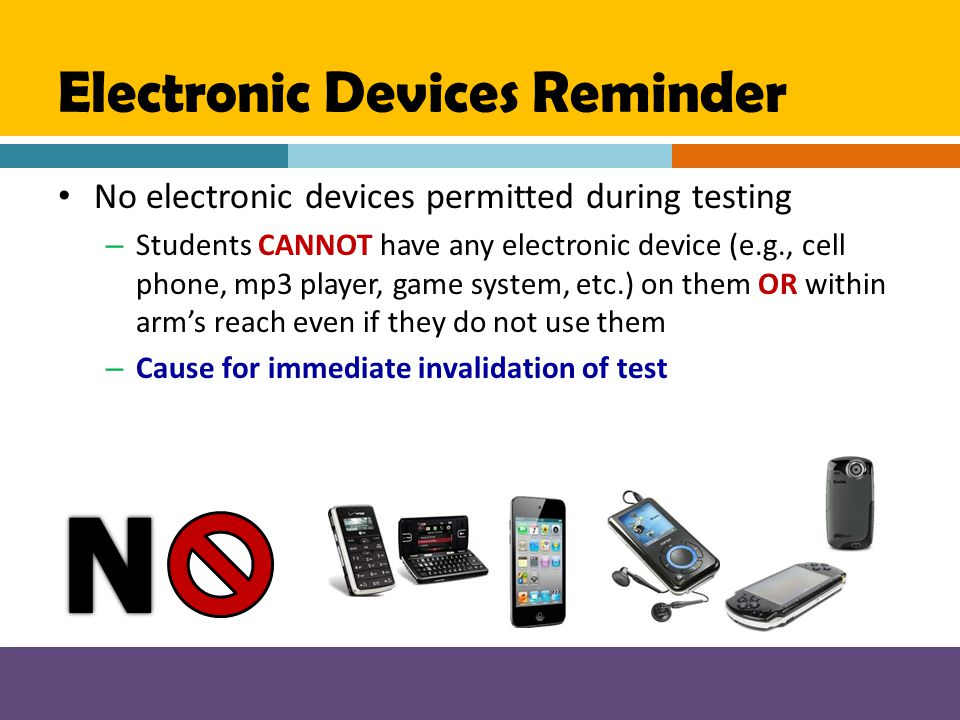 Electronic Devices Reminder No electronic devices permitted during testing – Students CANNOT have any electronic device (e.g., cell phone, mp3 player,