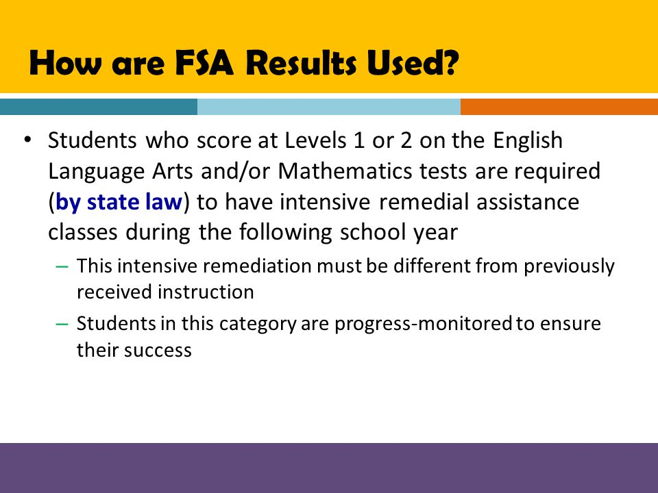 How are FSA Results Used? Students who score at Levels 1 or 2 on the English Language Arts and/or Mathematics tests are required (by state law) to hav