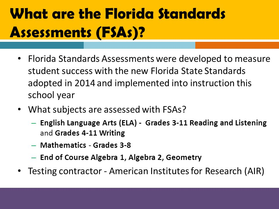 What are the Florida Standards Assessments (FSAs)? Florida Standards Assessments were developed to measure student success with the new Florida State