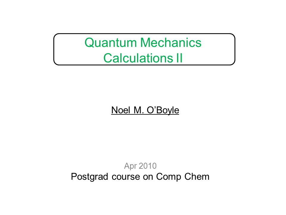 Quantum Mechanics Calculations II Apr 2010 Postgrad course on Comp Chem Noel M. O'Boyle