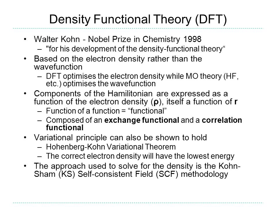 Density Functional Theory (DFT) Walter Kohn - Nobel Prize in Chemistry 1998 – for his development of the density-functional theory Based on the electron density rather than the wavefunction –DFT optimises the electron density while MO theory (HF, etc.) optimises the wavefunction Components of the Hamilitonian are expressed as a function of the electron density (ρ), itself a function of r –Function of a function = functional –Composed of an exchange functional and a correlation functional Variational principle can also be shown to hold –Hohenberg-Kohn Variational Theorem –The correct electron density will have the lowest energy The approach used to solve for the density is the Kohn- Sham (KS) Self-consistent Field (SCF) methodology