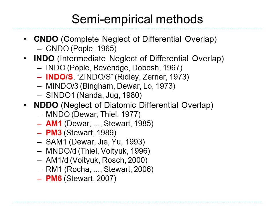 INDO Compared to CNDO, INDO allows different values for the one-centre two-electron integrals depending on the orbital types involved (s, p, d, etc.) INDO more accurate than CNDO at predicting valence bond angles –but tends to be poor overall at predicting molecular geometry ZINDO/S is a parameterisation of INDO using spectroscopic data –First described by Ridley, Zerner (1973) –Since then, Zerner and co-workers extended to include most of the elements in the periodic table –ZINDO/S still widely used however for prediction of electronic transition energies and oscillator strengths, particularly in transition metal complexes (UV-vis spectrum) ZINDO/S results can be of comparable accuracy to those obtained with the more rigorous (slower) TD-DFT method