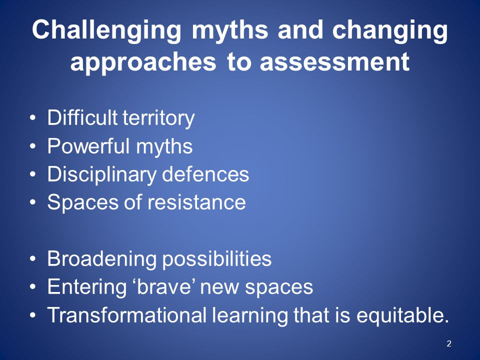 Challenging myths and changing approaches to assessment Difficult territory Powerful myths Disciplinary defences Spaces of resistance Broadening possi