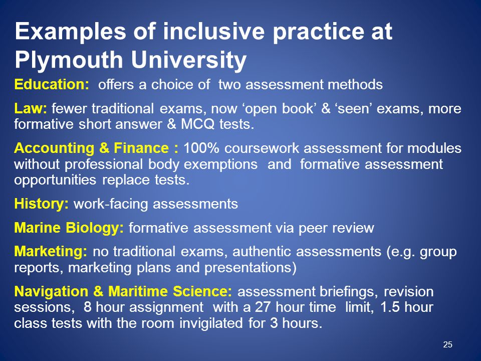 Examples of inclusive practice at Plymouth University Education: offers a choice of two assessment methods Law: fewer traditional exams, now 'open boo