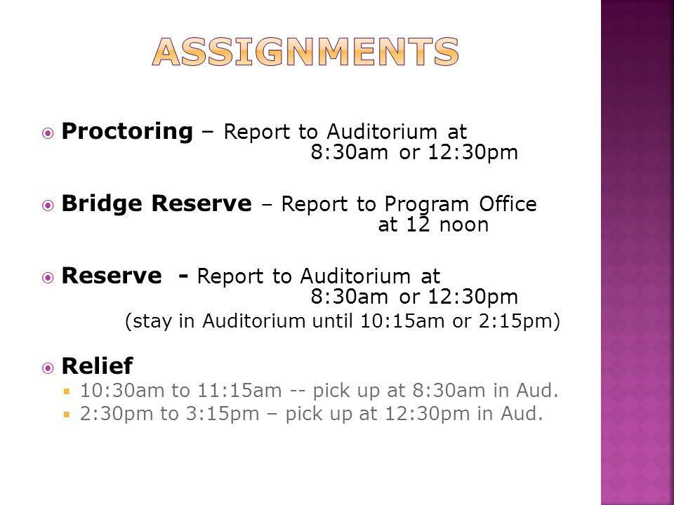  Proctoring – Report to Auditorium at 8:30am or 12:30pm  Bridge Reserve – Report to Program Office at 12 noon  Reserve - Report to Auditorium at 8:30am or 12:30pm (stay in Auditorium until 10:15am or 2:15pm)  Relief  10:30am to 11:15am -- pick up at 8:30am in Aud.