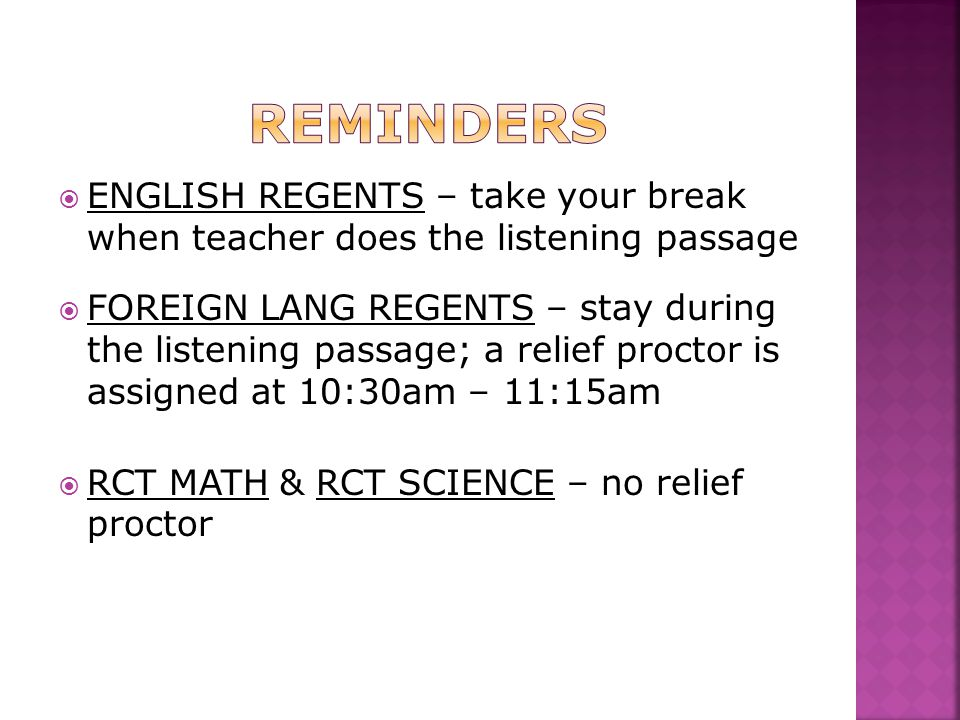  ENGLISH REGENTS – take your break when teacher does the listening passage  FOREIGN LANG REGENTS – stay during the listening passage; a relief proctor is assigned at 10:30am – 11:15am  RCT MATH & RCT SCIENCE – no relief proctor