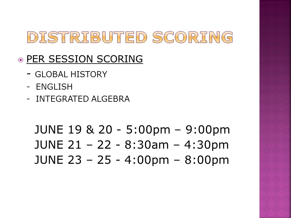  PER SESSION SCORING - GLOBAL HISTORY - ENGLISH - INTEGRATED ALGEBRA JUNE 19 & 20 - 5:00pm – 9:00pm JUNE 21 – 22 - 8:30am – 4:30pm JUNE 23 – 25 - 4:0