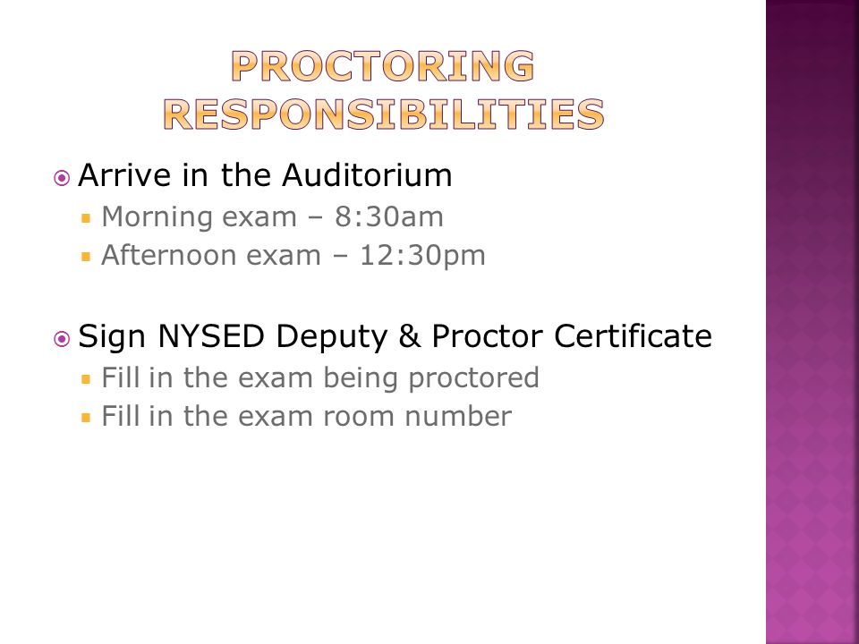  Arrive in the Auditorium  Morning exam – 8:30am  Afternoon exam – 12:30pm  Sign NYSED Deputy & Proctor Certificate  Fill in the exam being proctored  Fill in the exam room number