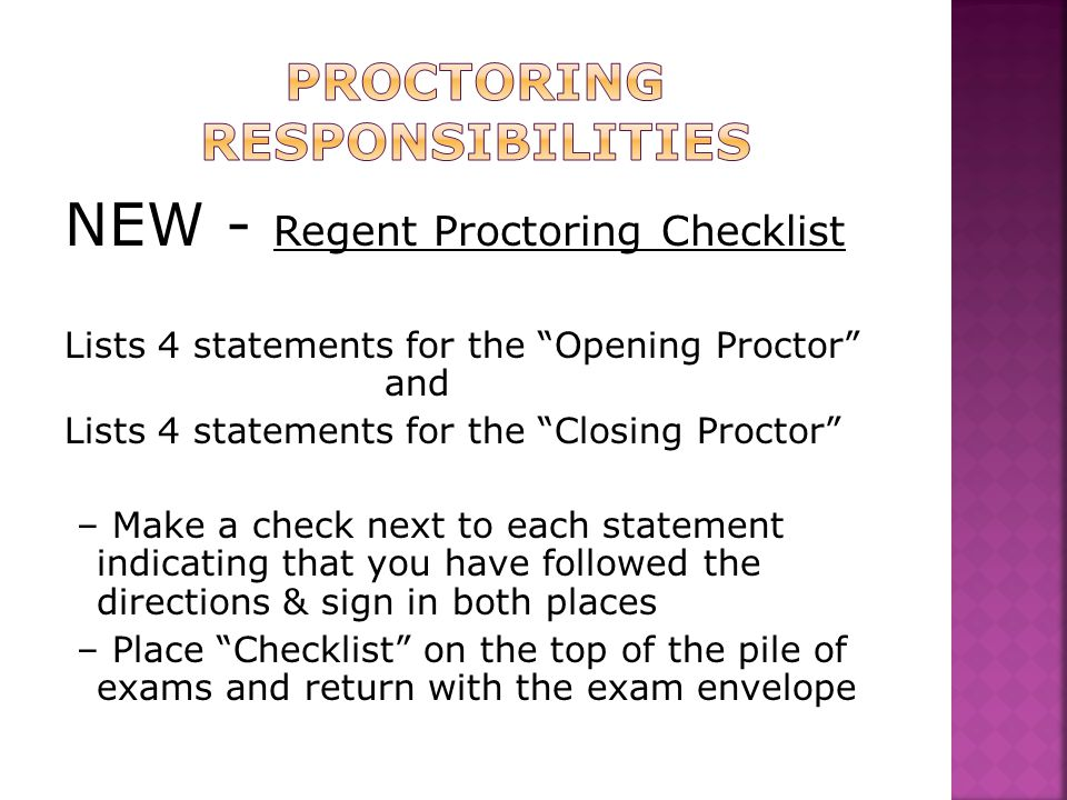 NEW - Regent Proctoring Checklist Lists 4 statements for the Opening Proctor and Lists 4 statements for the Closing Proctor – Make a check next to each statement indicating that you have followed the directions & sign in both places – Place Checklist on the top of the pile of exams and return with the exam envelope