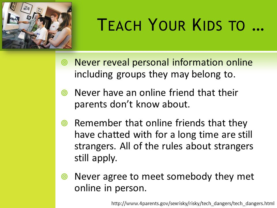 T EACH Y OUR K IDS TO …  Never reveal personal information online including groups they may belong to.  Never have an online friend that their paren
