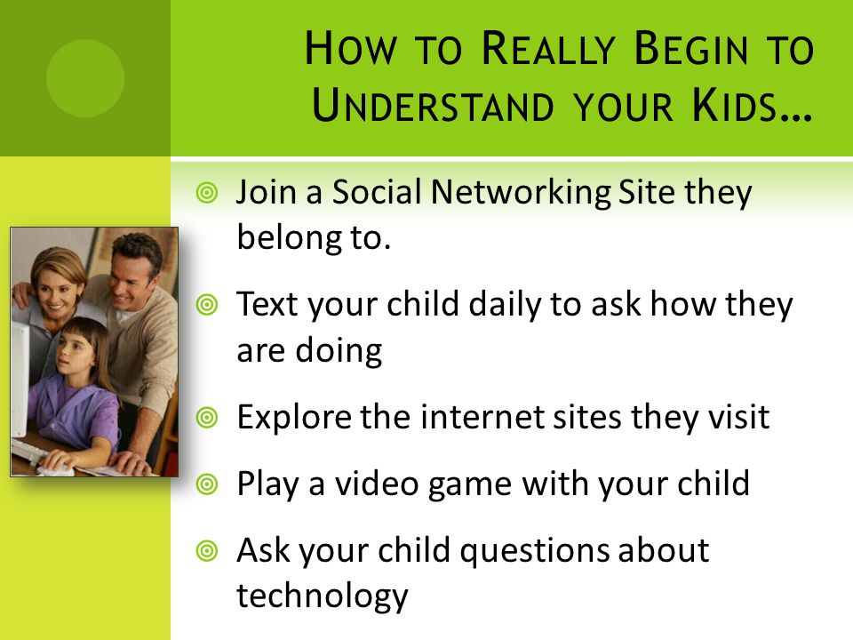 H OW TO R EALLY B EGIN TO U NDERSTAND YOUR K IDS …  Join a Social Networking Site they belong to.  Text your child daily to ask how they are doing 
