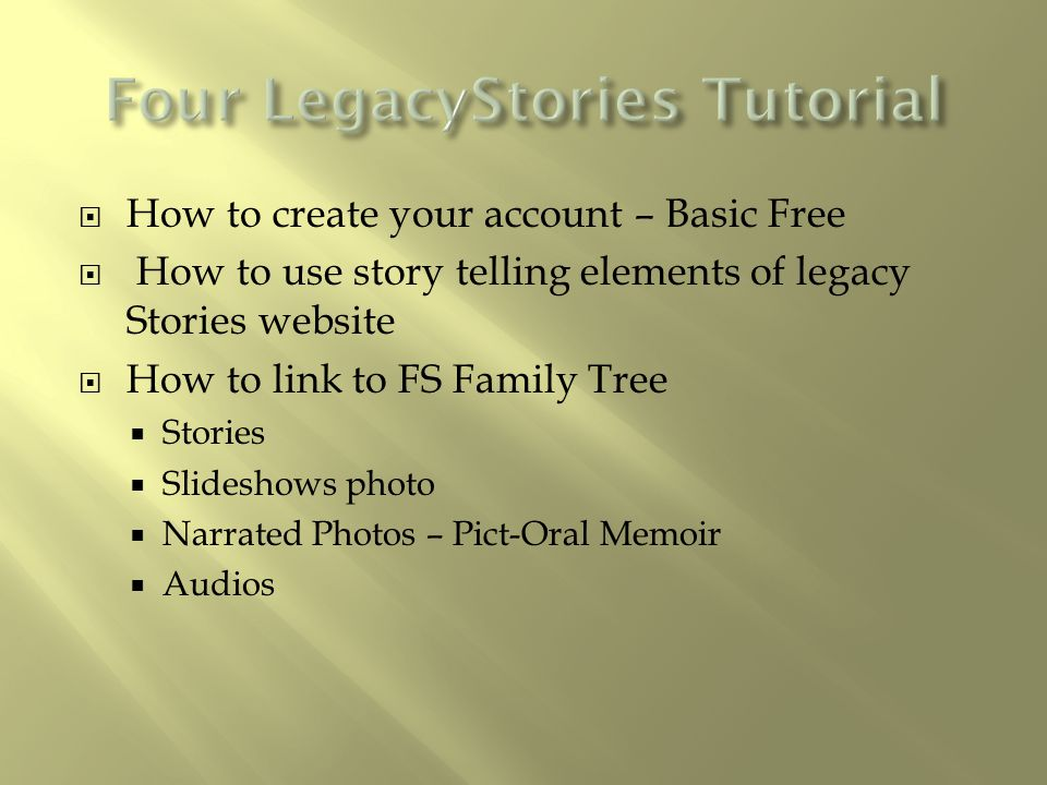 How to create your account – Basic Free  How to use story telling elements of legacy Stories website  How to link to FS Family Tree  Stories  Sl