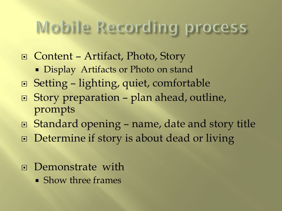  Content – Artifact, Photo, Story  Display Artifacts or Photo on stand  Setting – lighting, quiet, comfortable  Story preparation – plan ahead, ou