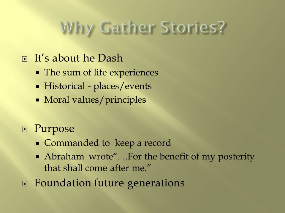  It's about he Dash  The sum of life experiences  Historical - places/events  Moral values/principles  Purpose  Commanded to keep a record  Abr