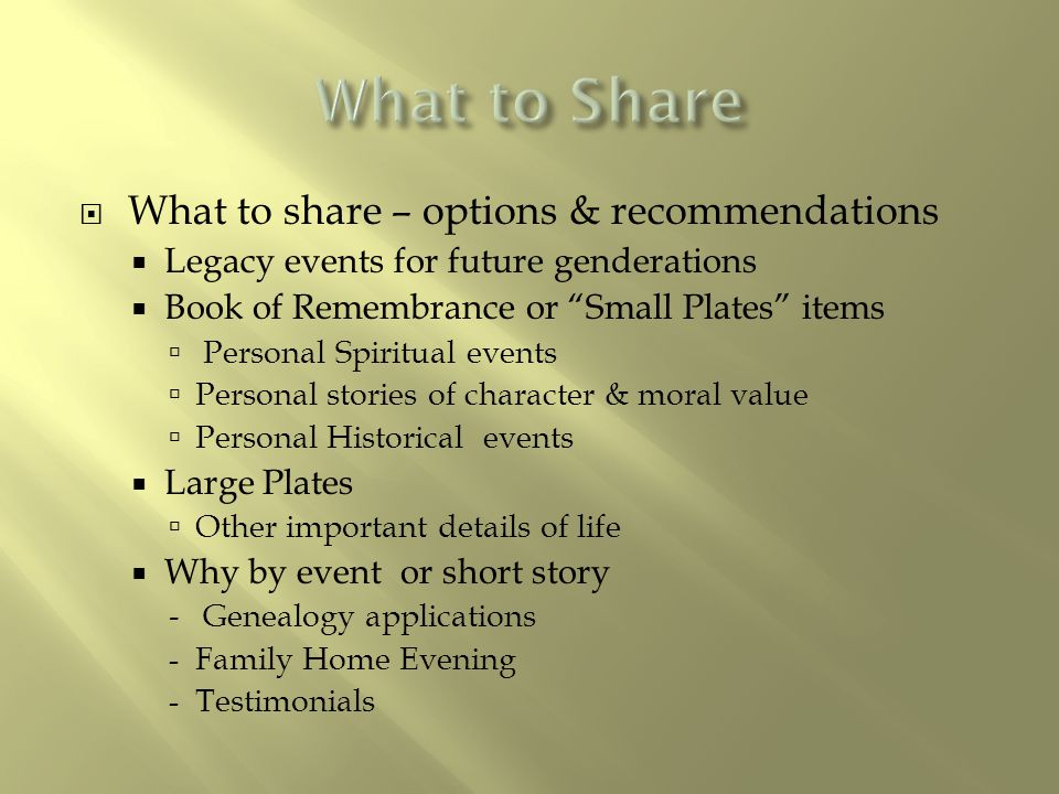 " What to share – options & recommendations  Legacy events for future genderations  Book of Remembrance or ""Small Plates"" items  Personal Spiritual"