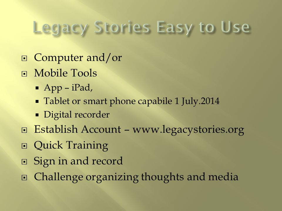  Computer and/or  Mobile Tools  App – iPad,  Tablet or smart phone capabile 1 July.2014  Digital recorder  Establish Account – www.legacystories