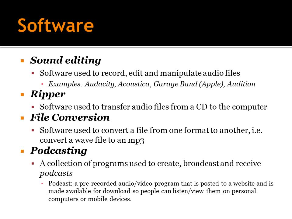  Sound editing  Software used to record, edit and manipulate audio files ▪ Examples: Audacity, Acoustica, Garage Band (Apple), Audition  Ripper  Software used to transfer audio files from a CD to the computer  File Conversion  Software used to convert a file from one format to another, i.e.