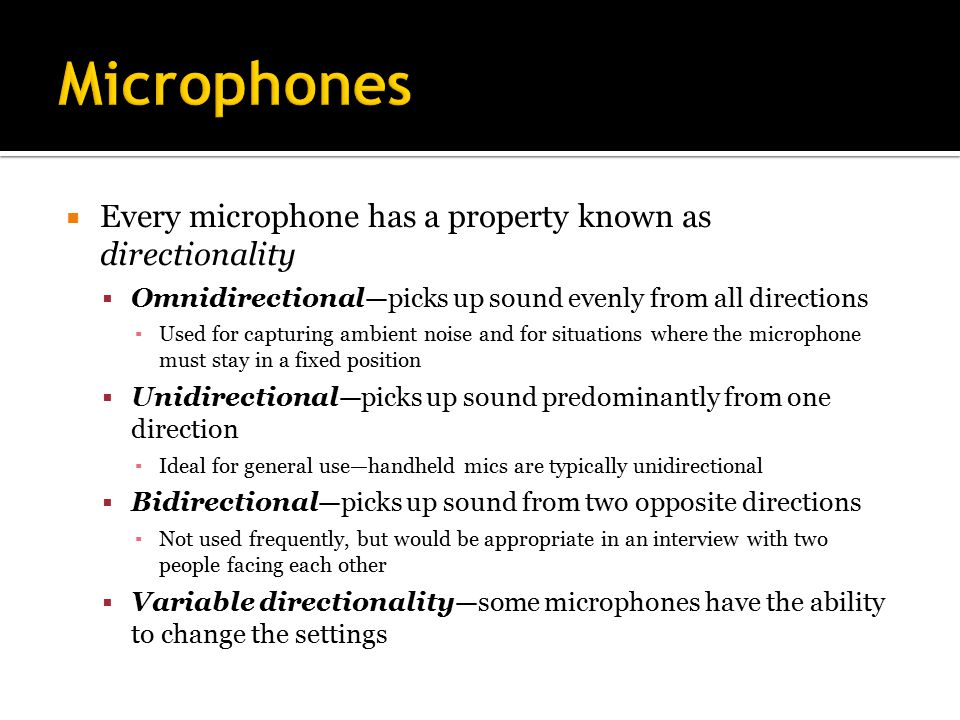  Every microphone has a property known as directionality  Omnidirectional—picks up sound evenly from all directions ▪ Used for capturing ambient noise and for situations where the microphone must stay in a fixed position  Unidirectional—picks up sound predominantly from one direction ▪ Ideal for general use—handheld mics are typically unidirectional  Bidirectional—picks up sound from two opposite directions ▪ Not used frequently, but would be appropriate in an interview with two people facing each other  Variable directionality—some microphones have the ability to change the settings