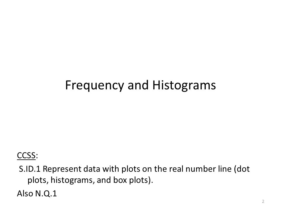 Frequency and Histograms CCSS: S.ID.1 Represent data with plots on the real number line (dot plots, histograms, and box plots).
