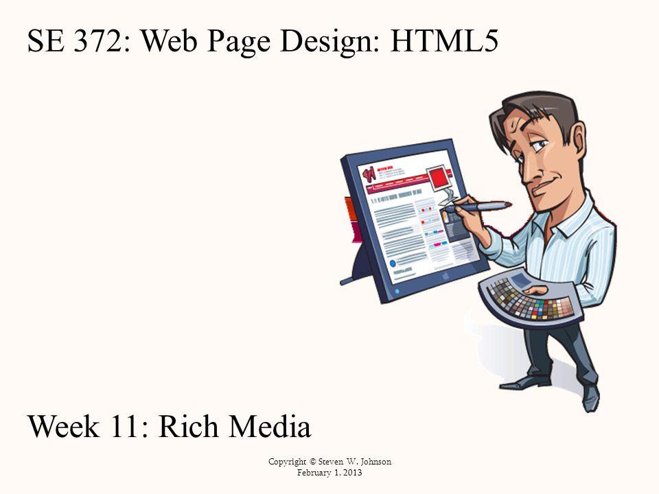 SE 372: Web Page Design: HTML5 Week 11: Rich Media Copyright © Steven W. Johnson February 1, 2013