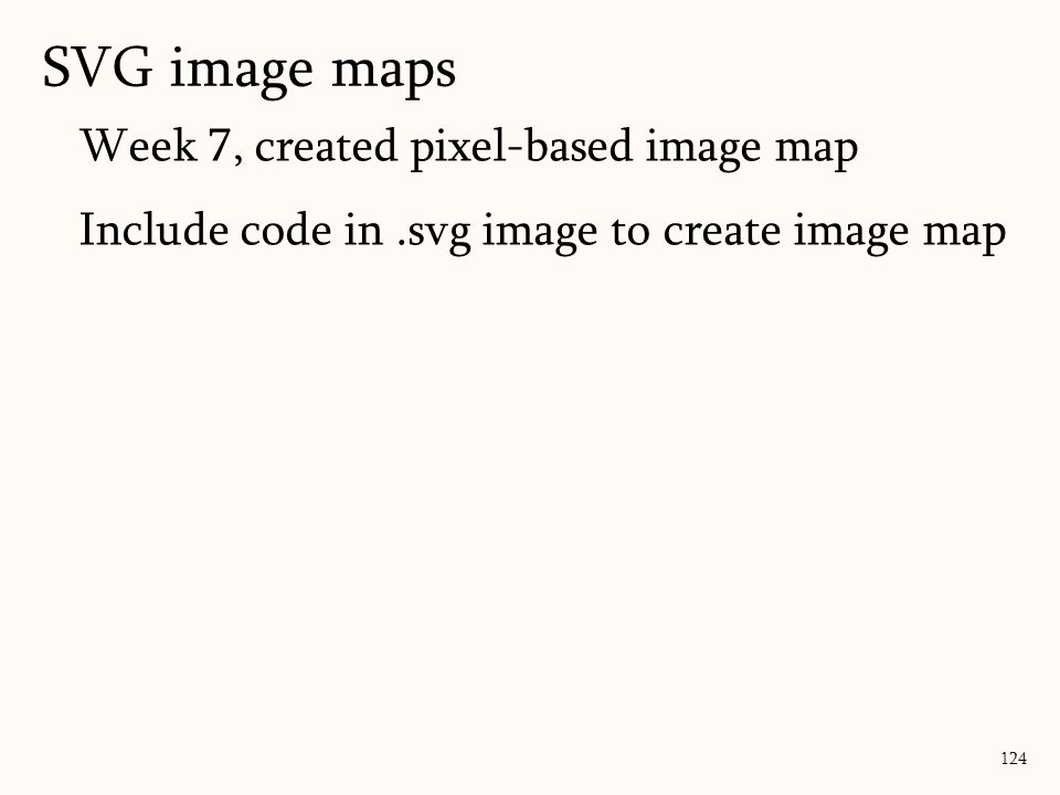 Week 7, created pixel-based image map Include code in.svg image to create image map SVG image maps 124