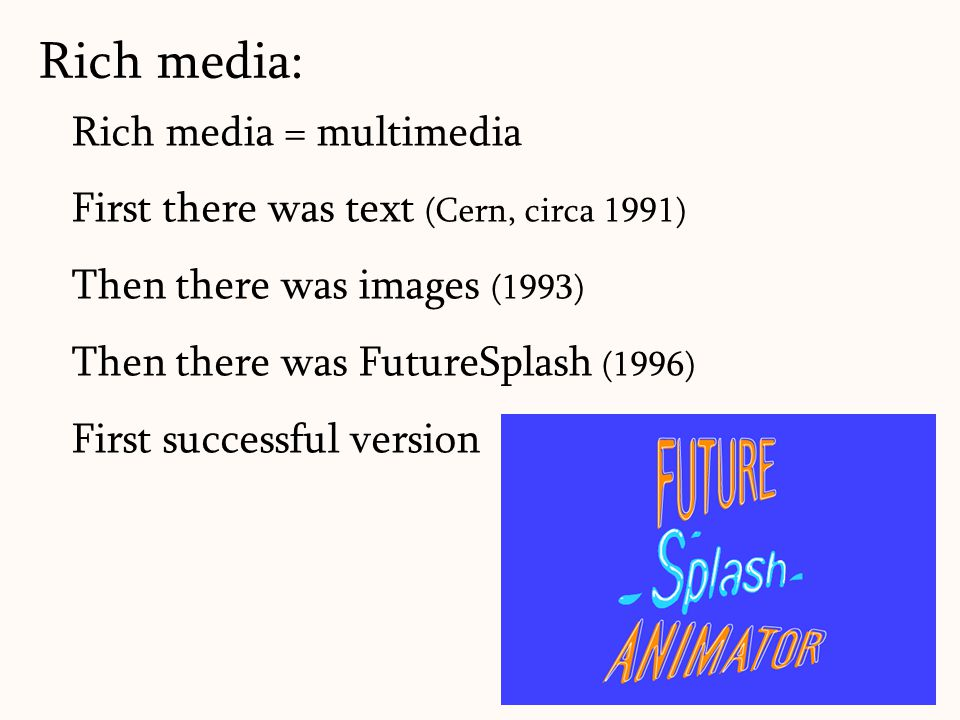 Rich media = multimedia First there was text (Cern, circa 1991) Then there was images (1993) Then there was FutureSplash (1996) First successful versi